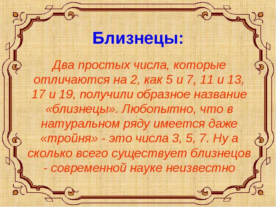 Близнецы: Два простых числа, которые отличаются на 2, как 5 и 7, 11 и 13, 17 ...