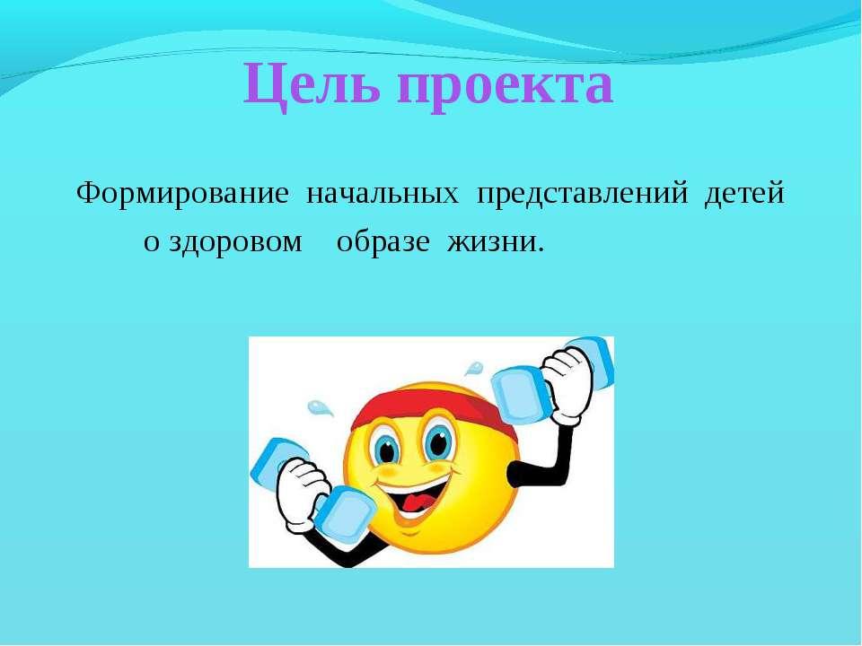 Цель проекта Формирование начальных представлений детей о здоровом образе жизни.
