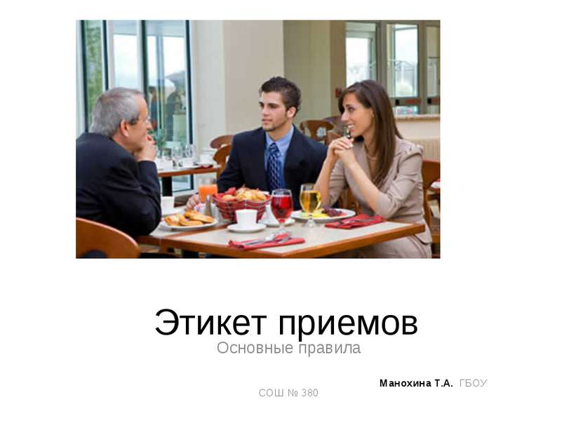 Этикет приемов Основные правила Манохина Т.А. ГБОУ СОШ № 380
