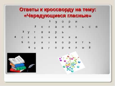 Ответы к кроссворду на тему: «Чередующиеся гласные»  1 з о р и  2 к л а н я...