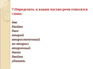 7.Определите, к каким частям речи относятся слова: два двойка двое второй вто...