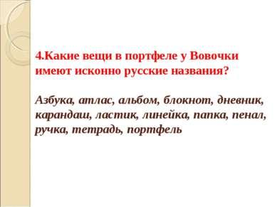 4.Какие вещи в портфеле у Вовочки имеют исконно русские названия? Азбука, атл...