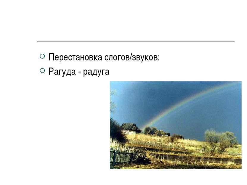 Перестановка слогов/звуков: Рагуда - радуга