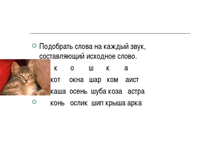 Подобрать слова на каждый звук, составляющий исходное слово. к о ш к а кот ок...