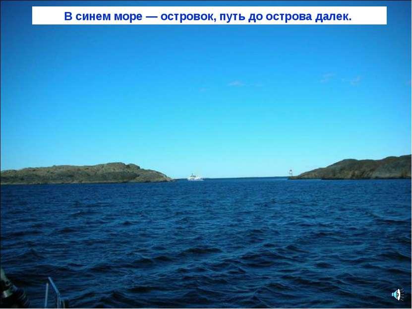 В синем море — островок, путь до острова далек.