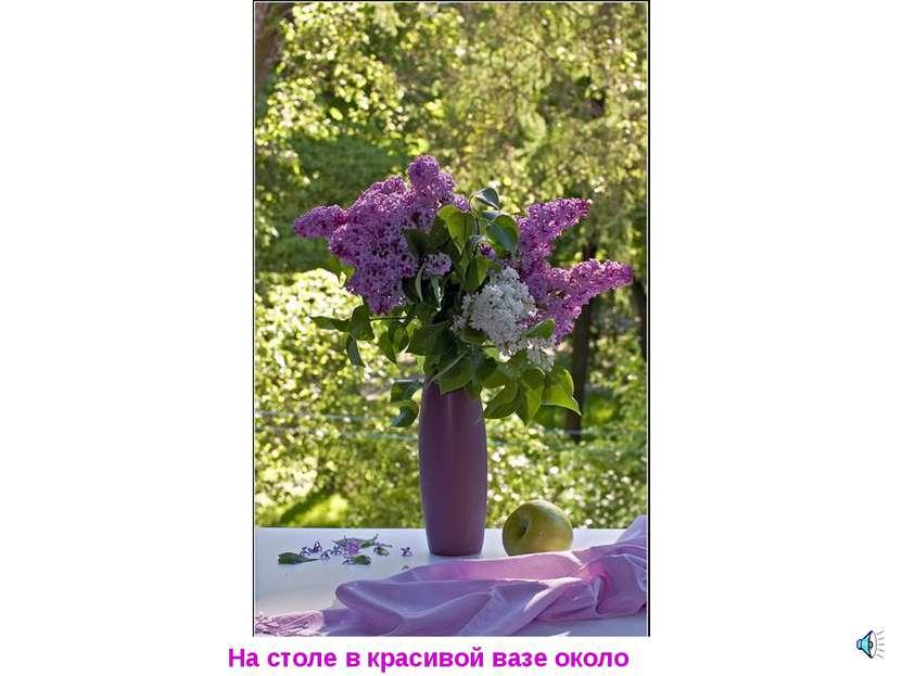 На столе в красивой вазе около окна.