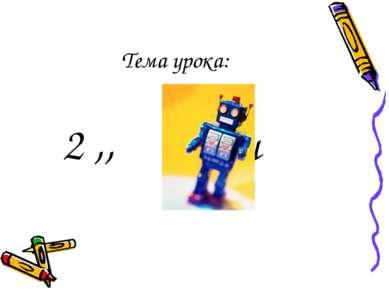 Тема урока: 2 ,, ,, и