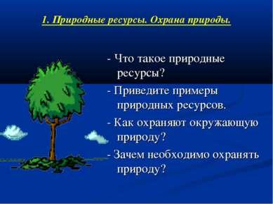 1. Природные ресурсы. Охрана природы. - Что такое природные ресурсы? - Привед...