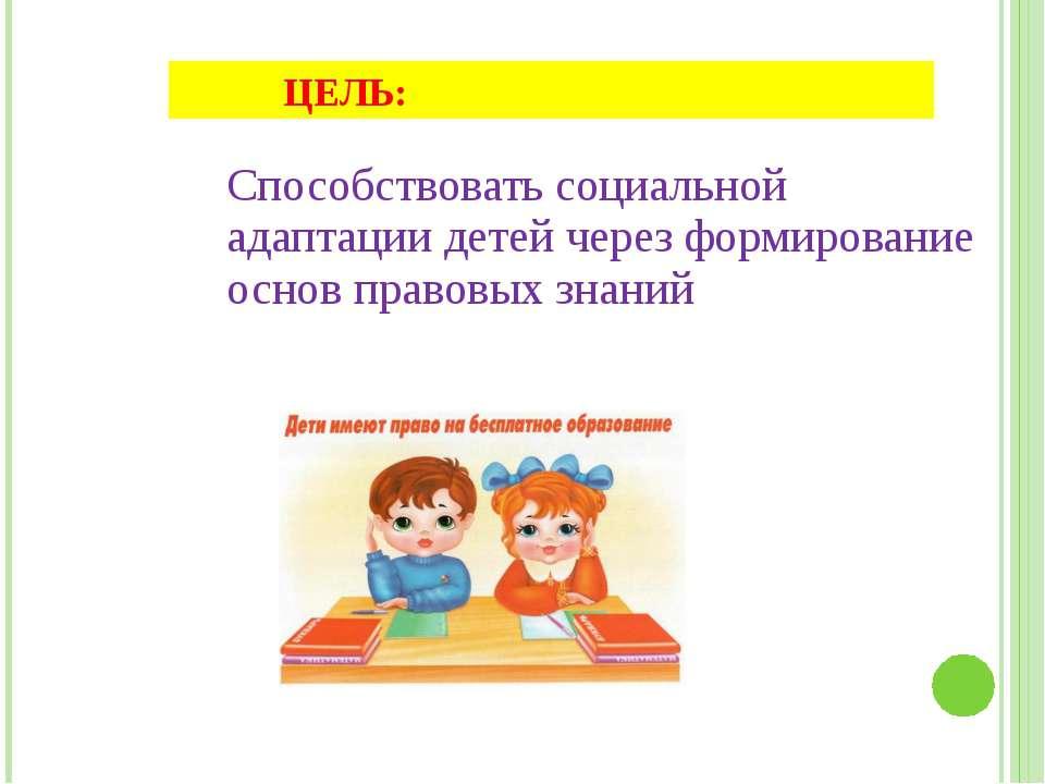 Способствовать социальной адаптации детей через формирование основ правовых з...