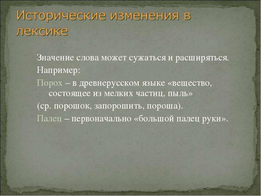 Значение слова может сужаться и расширяться. Например: Порох – в древнерусско...