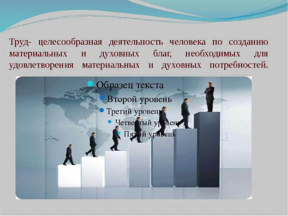 Труд- целесообразная деятельность человека по созданию материальных и духовны...