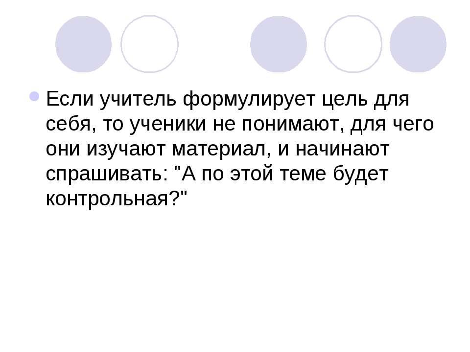 Если учитель формулирует цель для себя, то ученики не понимают, для чего они ...