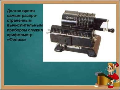 Долгое время самым распро- страненным вычислительным прибором служил арифмоме...