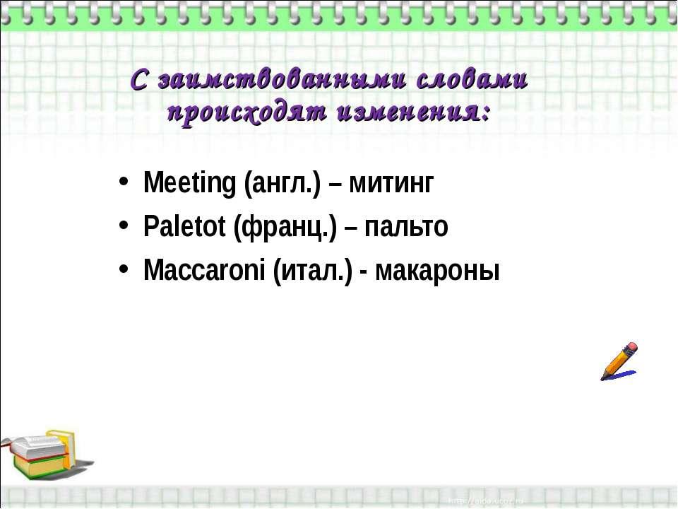 С заимствованными словами происходят изменения: Meeting (англ.) – митинг Pale...