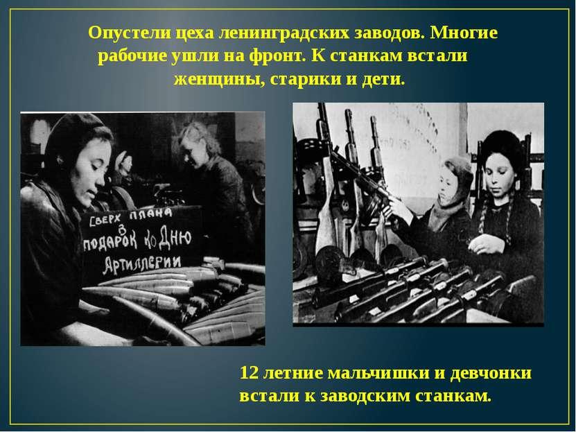 Опустели цеха ленинградских заводов. Многие рабочие ушли на фронт. К станкам ...
