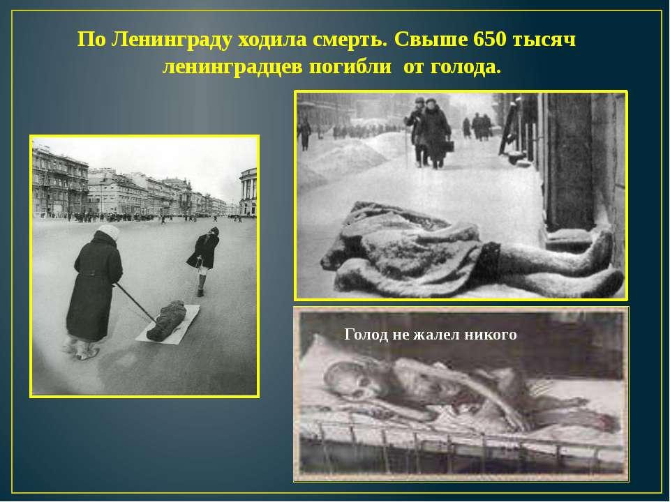 По Ленинграду ходила смерть. Свыше 650 тысяч ленинградцев погибли от голода. ...