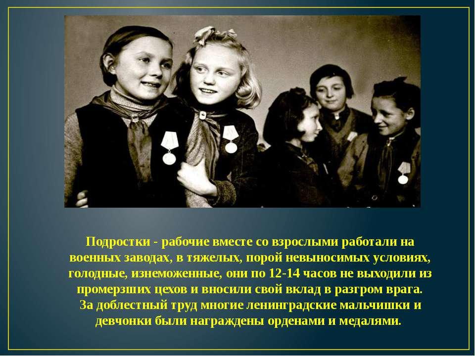 Подростки - рабочие вместе со взрослыми работали на военных заводах, в тяжелы...