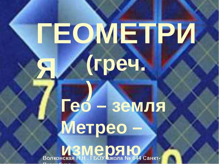 ГЕОМЕТРИЯ Гео – земля Метрео – измеряю (греч.) Волконская Н.Н . ГБОУ школа № ...