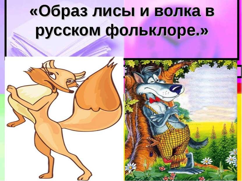 «Образ лисы и волка в русском фольклоре.»