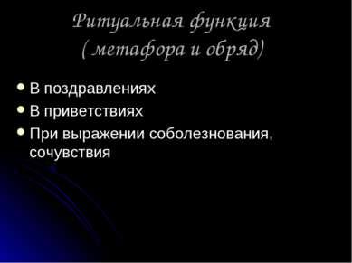 Ритуальная функция ( метафора и обряд) В поздравлениях В приветствиях При выр...