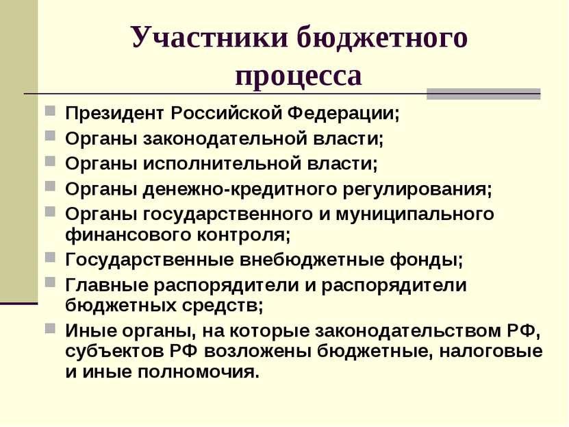 Участники бюджетного процесса Президент Российской Федерации; Органы законода...