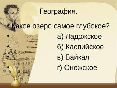 География. Какое озеро самое глубокое? а) Ладожское б) Каспийское в) Байкал г...
