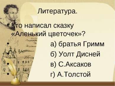 Литература. Кто написал сказку «Аленький цветочек»? а) братья Гримм б) Уолт Д...