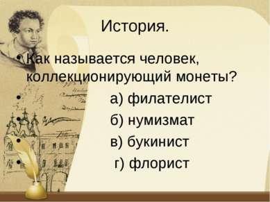 История. Как называется человек, коллекционирующий монеты? а) филателист б) н...