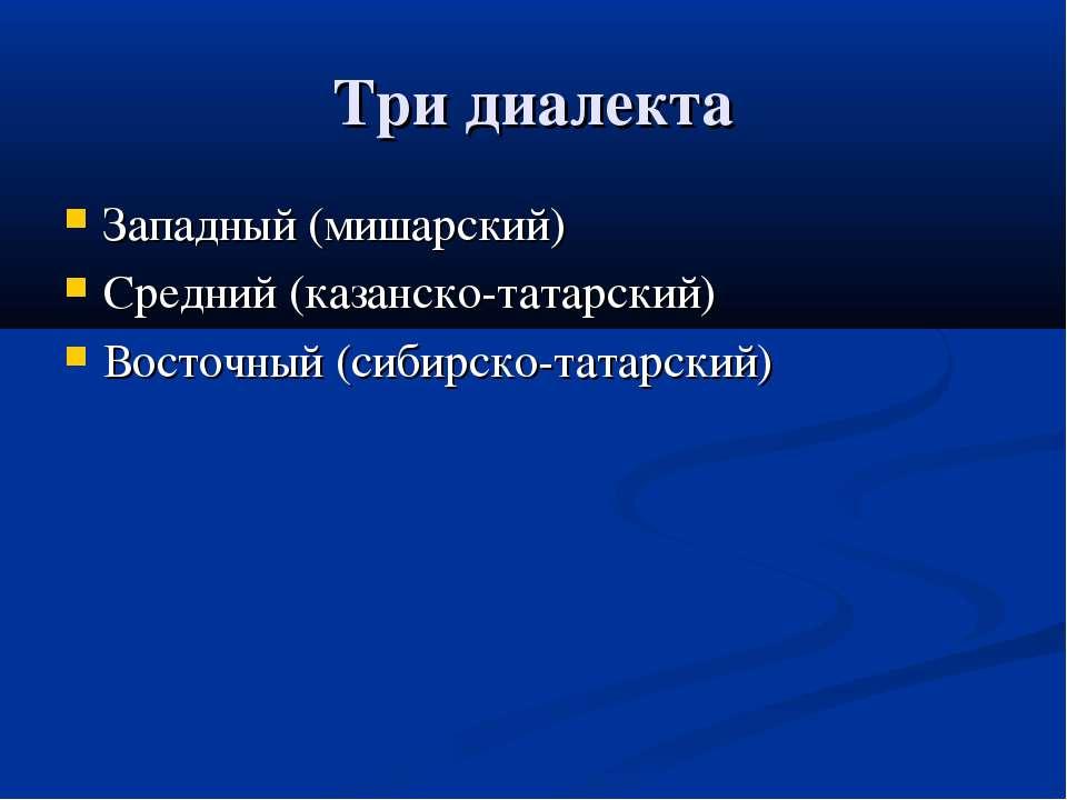 Три диалекта Западный (мишарский) Средний (казанско-татарский) Восточный (сиб...
