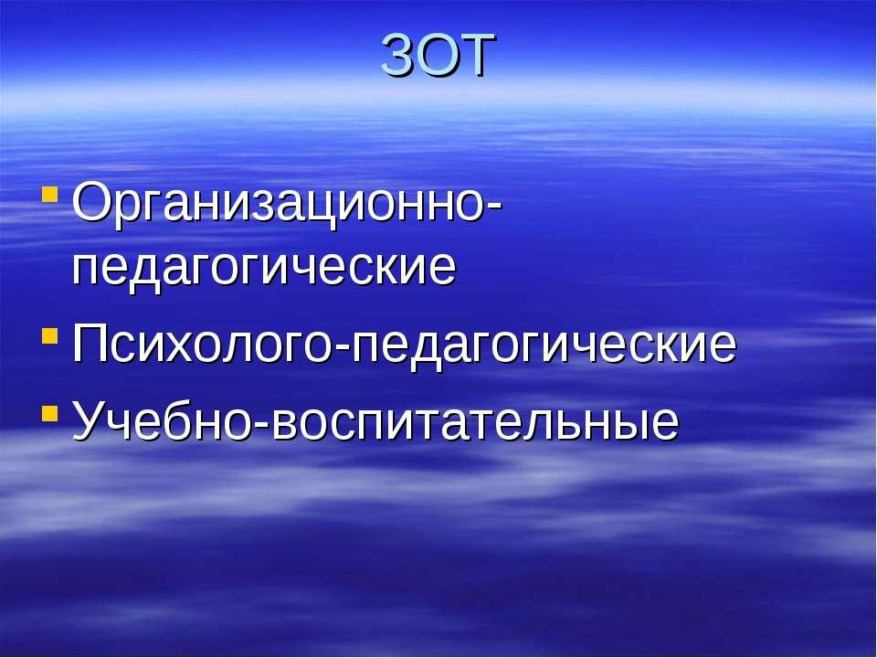 ЗОТ Организационно-педагогические Психолого-педагогические Учебно-воспитательные