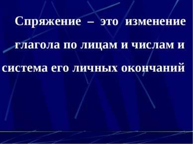 Спряжение – это изменение глагола по лицам и числам и система его личных окон...