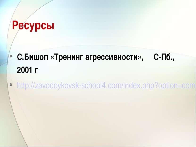 Ресурсы С.Бишоп «Тренинг агрессивности», С-Пб., 2001 г http://zavodoykovsk-sc...