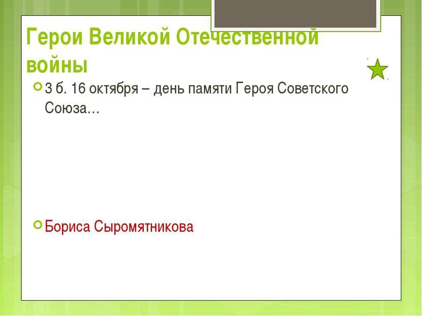 Герои Великой Отечественной войны 3 б. 16 октября – день памяти Героя Советск...