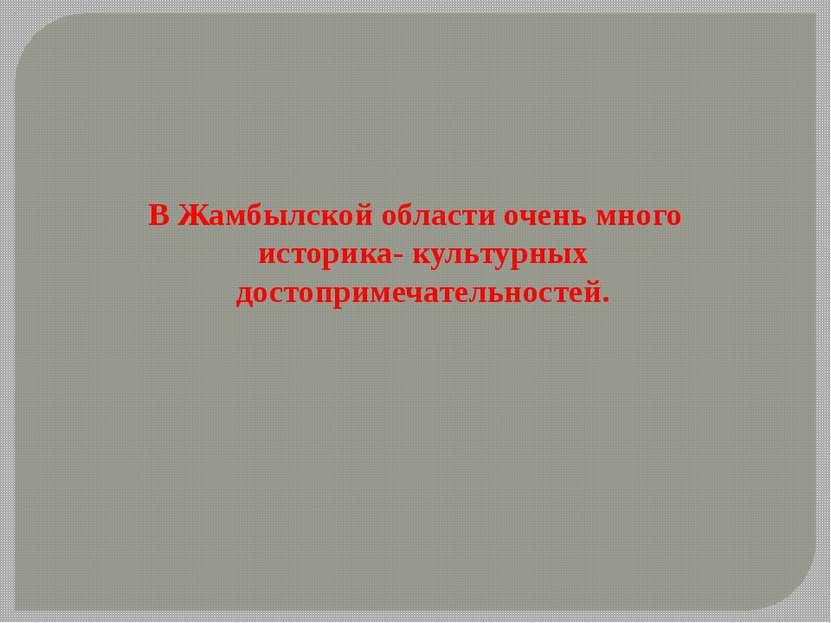 В Жамбылской области очень много историка- культурных достопримечательностей.