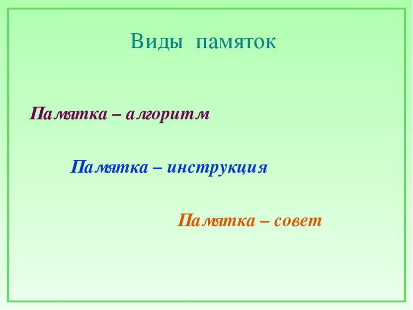 Виды памяток Памятка – алгоритм Памятка – инструкция Памятка – совет