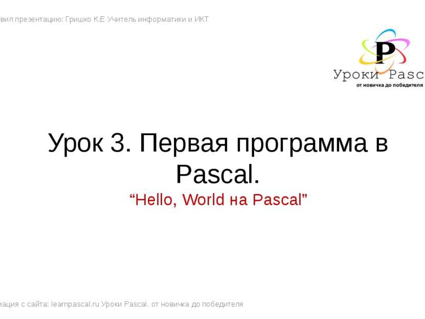 Урок 3. Первая программа в Pascal. Подготовил презентацию: Гришко К.Е Учитель...