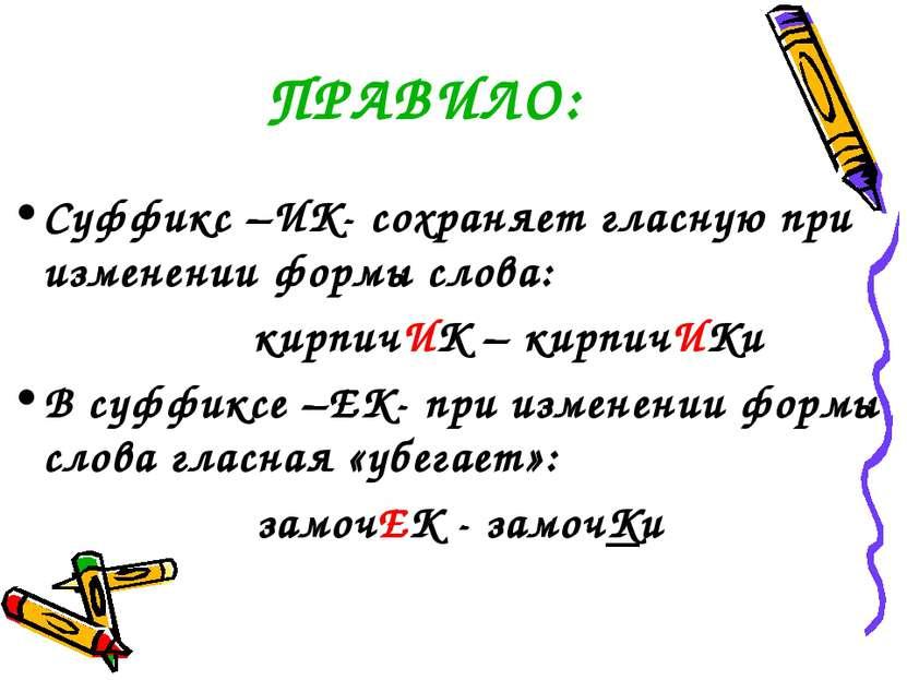 ПРАВИЛО: Суффикс –ИК- сохраняет гласную при изменении формы слова: кирпичИК –...