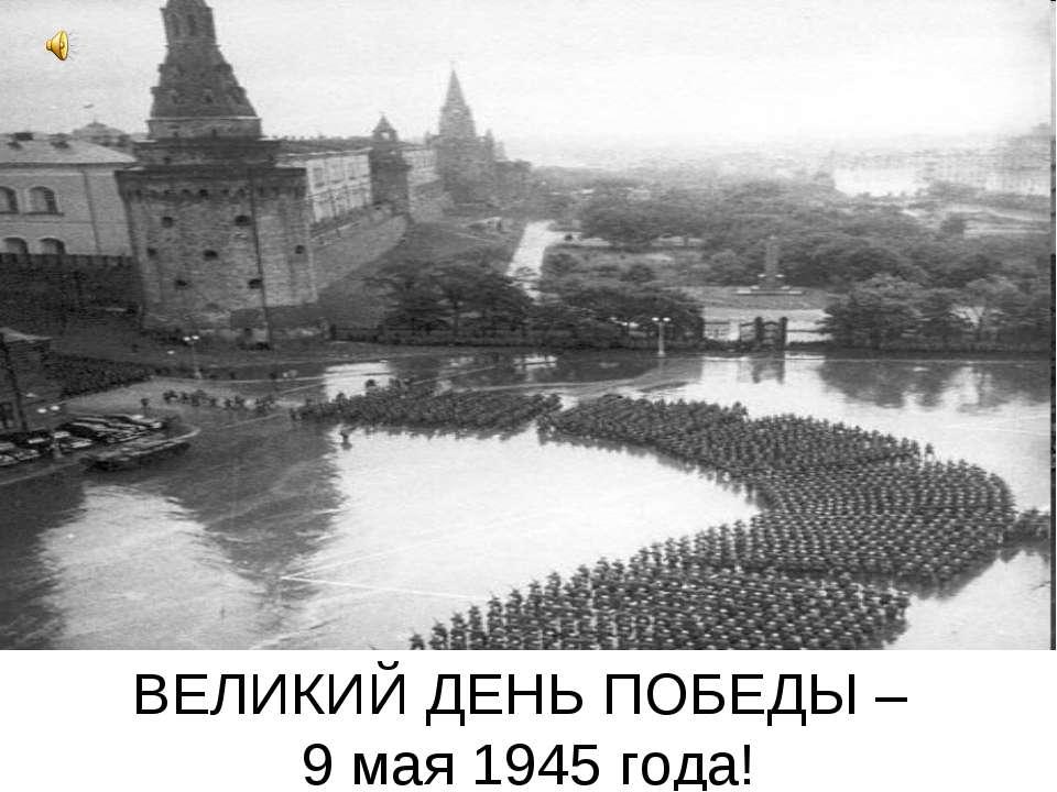 ВЕЛИКИЙ ДЕНЬ ПОБЕДЫ – 9 мая 1945 года!
