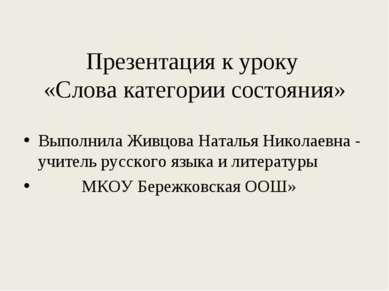 Презентация к уроку «Слова категории состояния» Выполнила Живцова Наталья Ник...