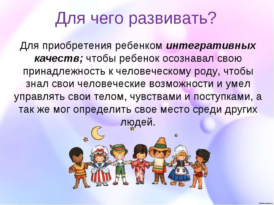 Для чего развивать? Для приобретения ребенком интегративных качеств; чтобы ре...