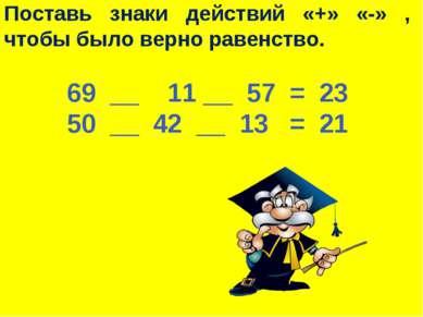 Поставь знаки действий «+» «-» , чтобы было верно равенство. 69 __ 11 __ 57 =...