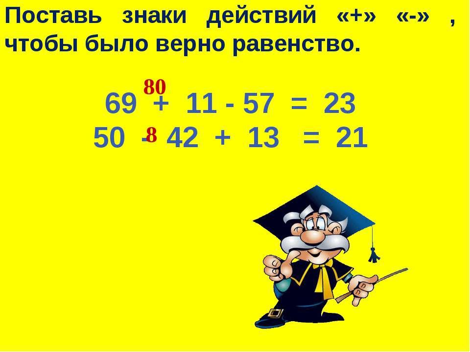 Поставь знаки действий «+» «-» , чтобы было верно равенство. 69 + 11 - 57 = 2...