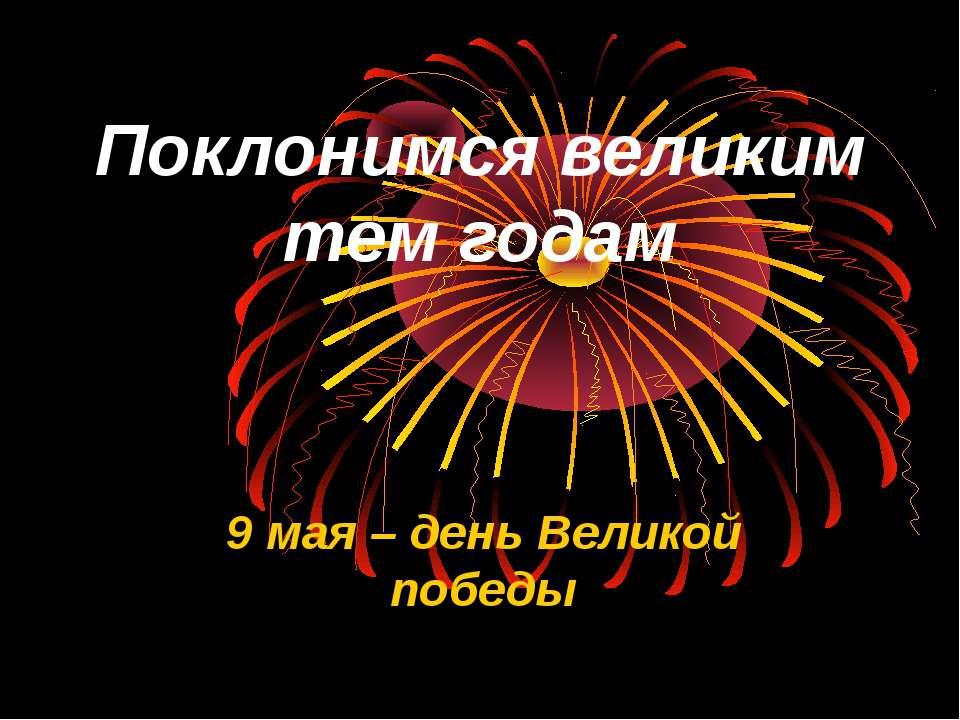 Поклонимся великим тем годам 9 мая – день Великой победы