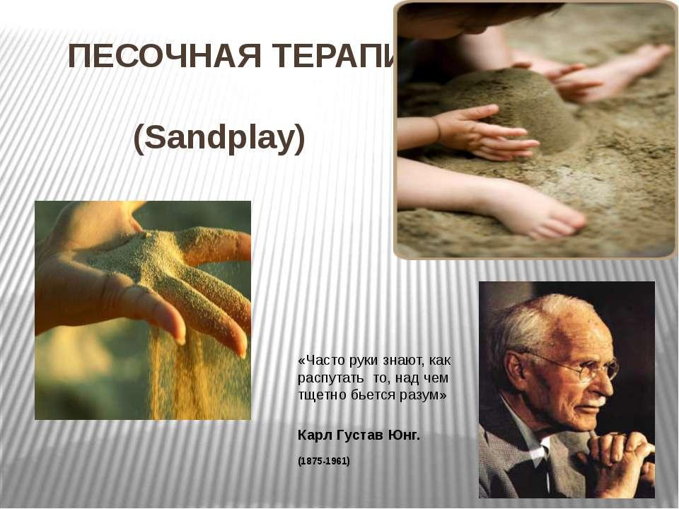 ПЕСОЧНАЯ ТЕРАПИЯ  (Sandplay) «Часто руки знают, как распутать то, над чем тщ...