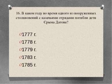16. В каком году во время одного из вооруженных столкновений с казачьими отря...
