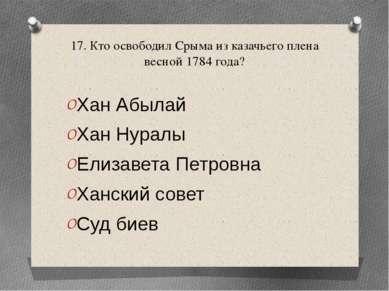 17. Кто освободил Срыма из казачьего плена весной 1784 года? Хан Абылай Хан Н...