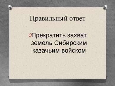 Правильный ответ Прекратить захват земель Сибирским казачьим войском