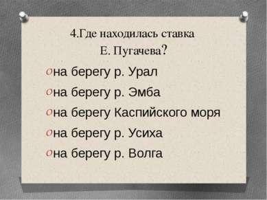 4.Где находилась ставка Е. Пугачева? на берегу р. Урал на берегу р. Эмба на б...
