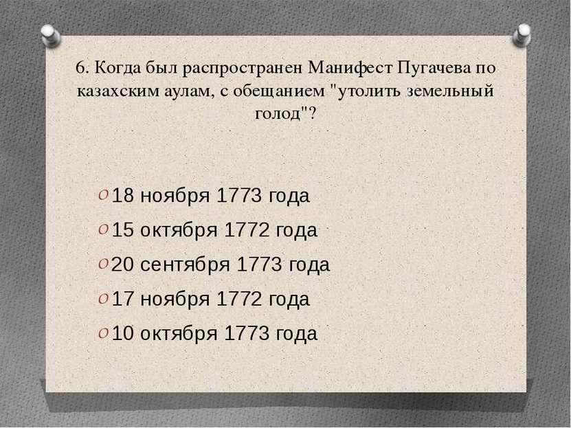 6. Когда был распространен Манифест Пугачева по казахским аулам, с обещанием ...