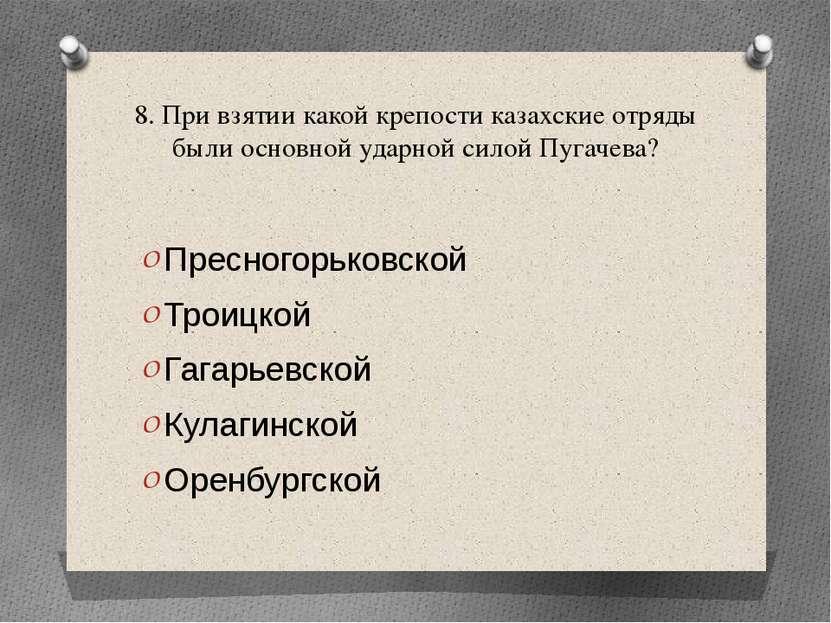 8. При взятии какой крепости казахские отряды были основной ударной силой Пуг...